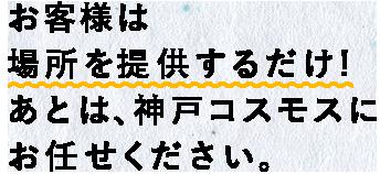 お客様は場所を提供するだけ!あとは、株式会社神戸コスモスにお任せください。